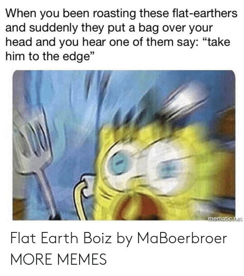 """Flat Earth: When you been roasting these flat-earthers  and suddenly they put a bag over your  head and you hear one of them say: """"take  him to the edge""""  03  mematic Flat Earth Boiz by MaBoerbroer MORE MEMES"""