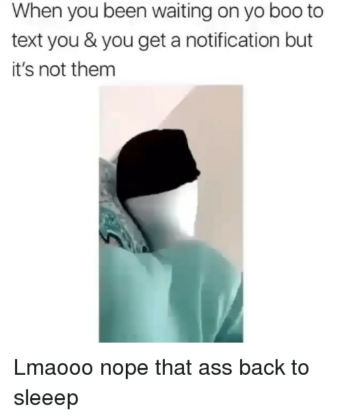 Ass, Boo, and Memes: When you been waiting on yo boo to  text you & you get a notification but  it's not them Lmaooo nope that ass back to sleeep