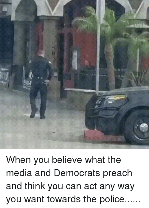 Police, Preach, and Social Media: When you believe what the media and Democrats preach and think you can act any way you want towards the police......