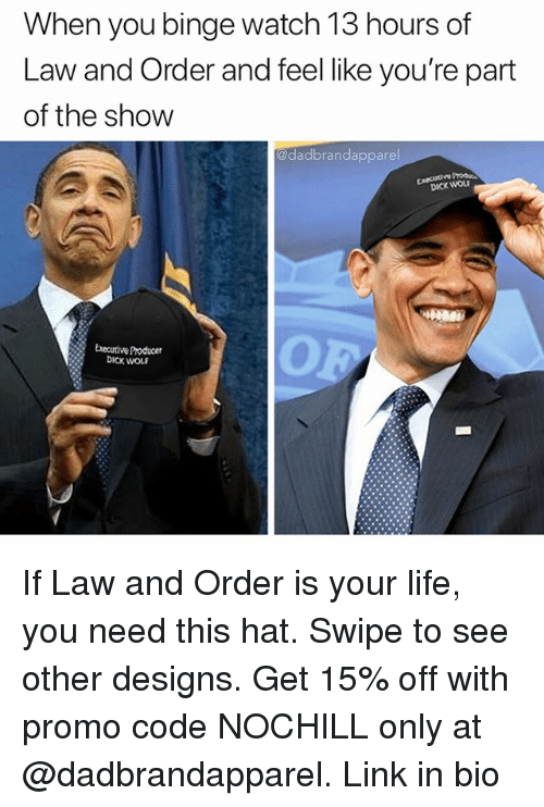 Funny, Life, and Dick: When you binge watch 13 hours of  Law and Order and feel like you're part  of the show  @dadbrandapparel  Executive Pro  DICK WOL  Executive Producer  DICK WOLE If Law and Order is your life, you need this hat. Swipe to see other designs. Get 15% off with promo code NOCHILL only at @dadbrandapparel. Link in bio