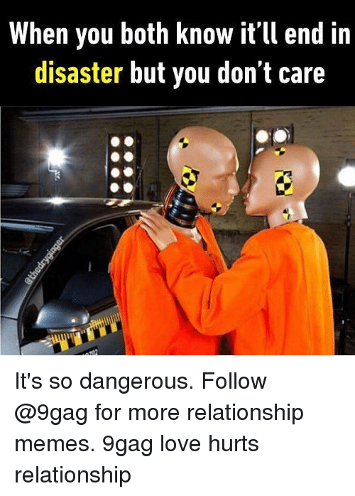 Relationship Memes: When you both know it'll end in  disaster but you don't care It's so dangerous. Follow @9gag for more relationship memes. 9gag love hurts relationship