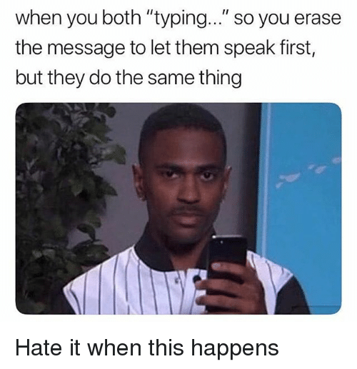 """Memes, 🤖, and Speak: when you both """"typing..."""" so you erase  the message to let them speak first,  but they do the same thing Hate it when this happens"""
