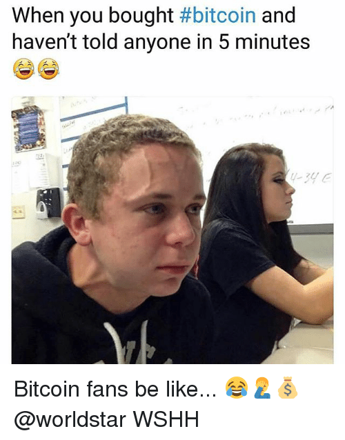 Be Like, Memes, and Worldstar: When you bought #bitcoin and  haven't told anyone in 5 minutes  -3de Bitcoin fans be like... 😂🤦♂️💰 @worldstar WSHH