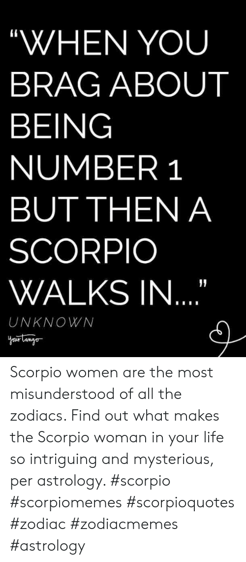"Zodiac: ""WHEN YOU  BRAG ABOUT  BEING  NUMBER 1  BUT THEN A  SCORPIO  WALKS IN  UNKNOWN Scorpio women are the most misunderstood of all the zodiacs. Find out what makes the Scorpio woman in your life so intriguing and mysterious, per astrology. #scorpio #scorpiomemes #scorpioquotes #zodiac #zodiacmemes #astrology"