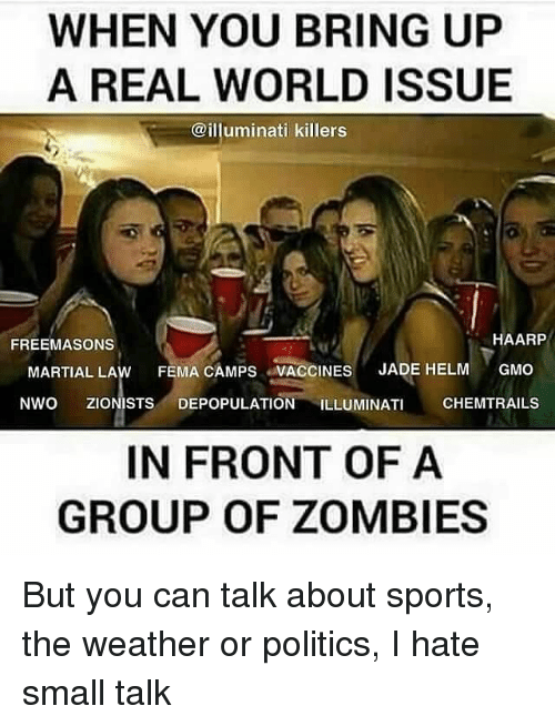 Politeism: WHEN YOU BRING UP  A REAL WORLD ISSUE  @illuminati killers  HAARP  FREEMASONS  MARTIAL LAw FEMA CAMPS VACCINES  JADE HELM  GMO  NWO ZIONISTS DEPOPULATION ILLUMINATI  CHEMTRAILS  IN FRONT OF A  GROUP OF ZOMBIES But you can talk about sports, the weather or politics, I hate small talk