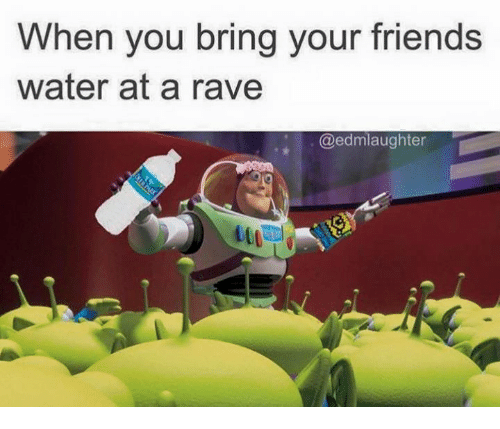 Raveness: When you bring your friends  water at a rave  @edmlaughter