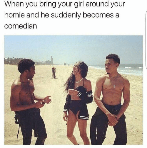 Homie, Girl, and Your Girl: When you bring your girl around your  homie and he suddenly becomes a  comedian