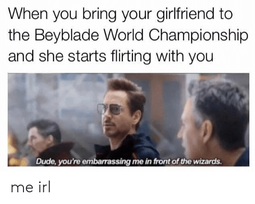 Dude, Wizards, and World: When you bring your girlfriend to  the Beyblade World Championship  and she starts flirting with you  Dude, you're embarassing me in front of the wizards. me irl