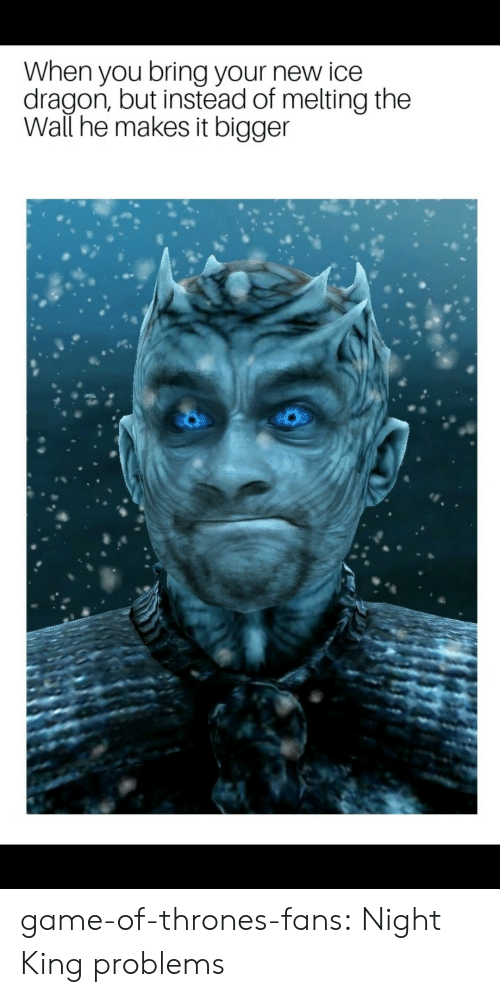 Game of Thrones, Tumblr, and Blog: When you bring your new ice  dragon, but instead of melting the  Wall he makes it bigger game-of-thrones-fans:  Night King problems