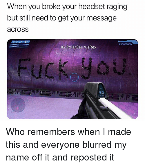 Memes, 🤖, and Who: When you broke your headset raging  but still need to get your message  across  IG PolarSaurusRex  30 Who remembers when I made this and everyone blurred my name off it and reposted it