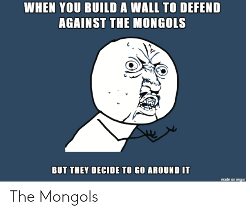 build a: WHEN YOU BUILD A WALL TO DEFEND  AGAINST THE MONGOLS  BUT THEY DECIDE TO GO AROUND IT The Mongols