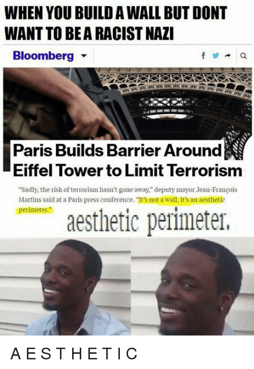 """Eiffel Towered: WHEN YOU BUILD AWALL BUT DONT  WANT TO BEARACISTNAZI  Bloomberg  Paris Builds Barrier Around  Eiffel Tower to Limit Terrorism  """"Sadly, the risk ofterrorism hasn't gone away,"""" deputy mayor Jean-Francois  Martins said at a Paris press conference. """"It's not a wall, it's an aesthetic  perimeter.""""  aesthetic perimeter, A E S T H E T I C"""