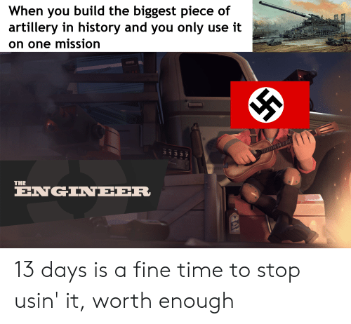 History, Time, and Dank Memes: When you build the biggest piece of  artillery in history and you only use it  on one mission  313  THE  ENGINEER 13 days is a fine time to stop usin' it, worth enough
