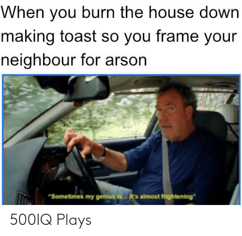 """Genius, House, and Dank Memes: When you burn the house down  making toast so you frame your  neighbour for arson  """"Sometimes my genius is  .it's almost frightening"""" 500IQ Plays"""