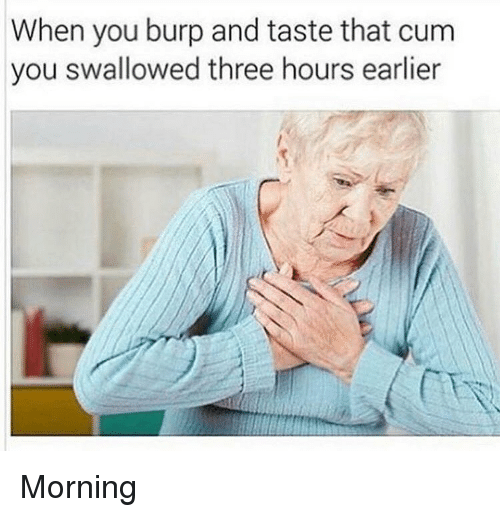 Cum, Dank, and Three: When you burp and taste that cum  you swallowed three hours earlier Morning