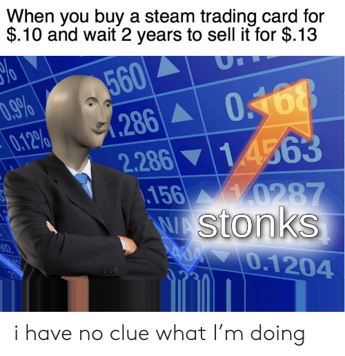 Steam, Dank Memes, and Clue: When you buy a steam trading card for  $.10 and wait 2 years to sell it for $.13  560  D.9%  0.12%  0168  .286  2.286 14563  .156  10287  WAStonks  AOP O.1204  02 i have no clue what I'm doing