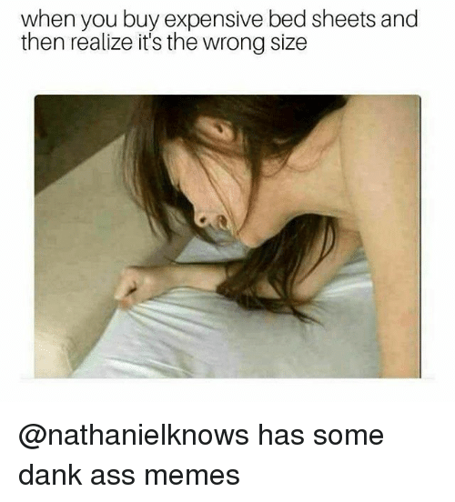 Ass, Dank, and Memes: when you buy expensive bed sheets and  then realize it's the wrong size @nathanielknows has some dank ass memes