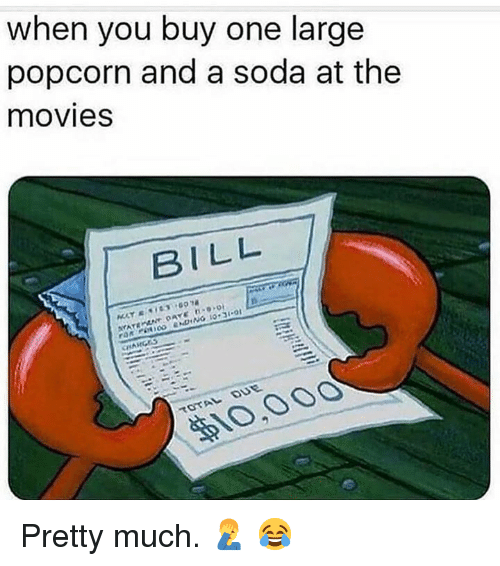 Movies, Soda, and Popcorn: when you buy one large  popcorn and a soda at the  movies  BILL  10,00O Pretty much.  🤦‍♂️ 😂