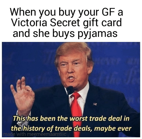 Has Been: When you buy your GF a  Victoría Secret gift card  and she buys pyjamas  This has been the worst trade deal in  the history of trade deals, maybe ever  made with meemeemaamtiic