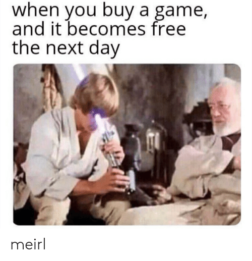 Free, Game, and MeIRL: when you buya game,  and it becomes free  the next day meirl