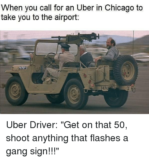 "Chicago, Memes, and Uber: When you call for an Uber in Chicago to  take you to the airport:  1474 Uber Driver: ""Get on that 50, shoot anything that flashes a gang sign!!!"""