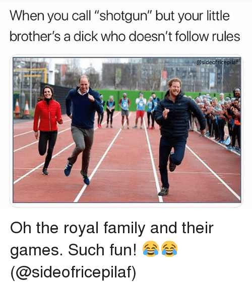 """Family, Funny, and Royal Family: When you call """"shotgun"""" but your little  brother's a dick who doesn't follow rules  @sideofricepila Oh the royal family and their games. Such fun! 😂😂 (@sideofricepilaf)"""