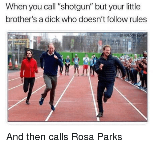 "Rosa Parks, Dick, and Brothers: When you call ""shotgun"" but your little  brother's a dick who doesn't follow rules  @sideofricepilat And then calls Rosa Parks"