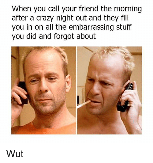 Crazy, Memes, and Stuff: When you call your friend the morning  after a crazy night out and they fill  you in on all the embarrassing stuff  you did and forgot about Wut