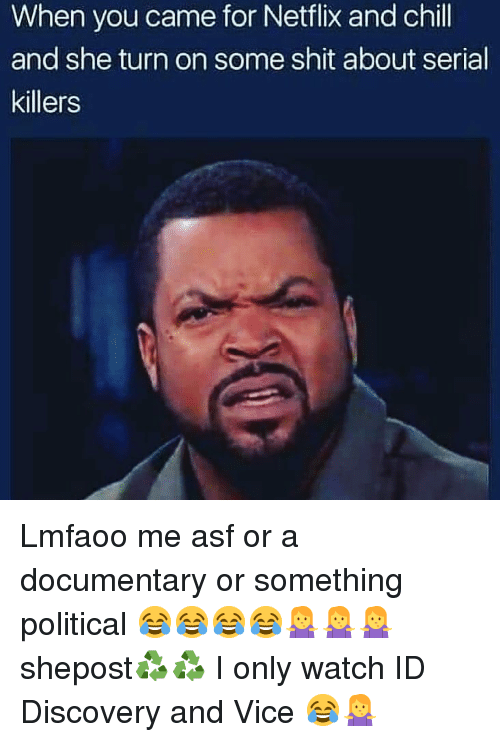 Chill, Memes, and Netflix: When you came for Netflix and chill  and she turn on some shit about serial  killers Lmfaoo me asf or a documentary or something political 😂😂😂😂🤷🤷🤷 shepost♻♻ I only watch ID Discovery and Vice 😂🤷