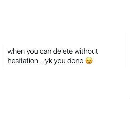 Can, You, and Done: when you can delete without  hesitation .. yk you done