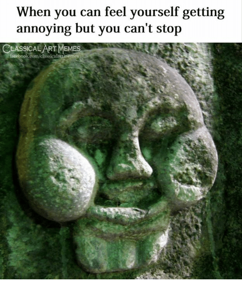 Facebook, facebook.com, and Classical Art: When you can feel yourself getting  annoying but you can't stop  CLASSICAL ART MEM  ES  facebook.com/classicalartimemes