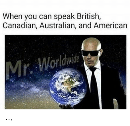 American, British, and Canadian: When you can speak British,  Canadian, Australian, and American  Mr. Worldwid ..,