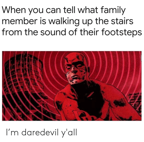 Family, Daredevil, and Can: When you can tell what family  member is walking up the stairs  from the sound of their footsteps I'm daredevil y'all