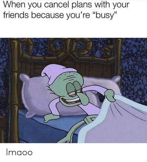 """Lmaoo: When you cancel plans with your  friends because you're """"busy"""" lmaoo"""