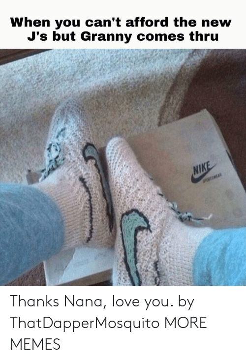 Cant Afford: When you can't afford the new  J's but Granny comes thru  NIKE  POSMEAR Thanks Nana, love you. by ThatDapperMosquito MORE MEMES