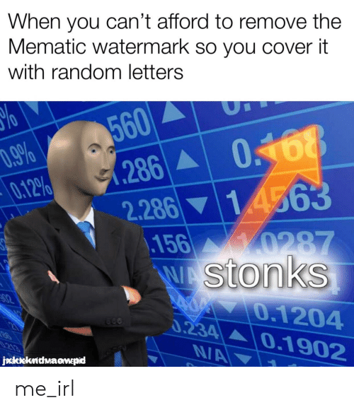 Irl, Me IRL, and Random: When you can't afford to remove the  Mematic watermark so you cover it  with random letters  560  (286  2.286 14563  018  D.9%  0.12%  156 0287  WAStonks  82  400 0.1204  0.234  0.1902  213  NA  jockekrithwaawepid me_irl