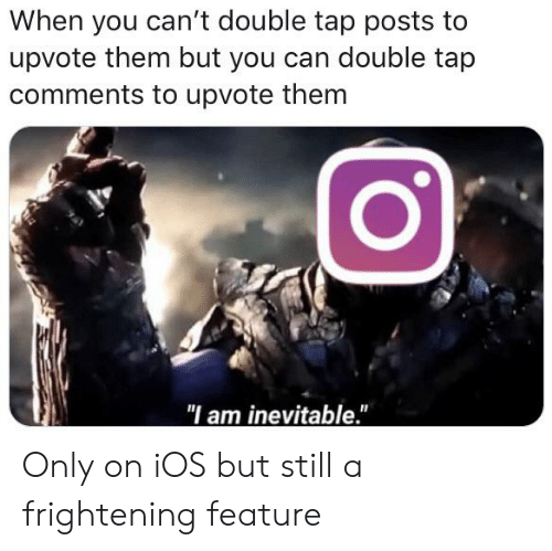 """Frightening, Ios, and Can: When you can't double tap posts to  upvote them but you can double tap  comments to upvote them  """"I am inevitable."""" Only on iOS but still a frightening feature"""