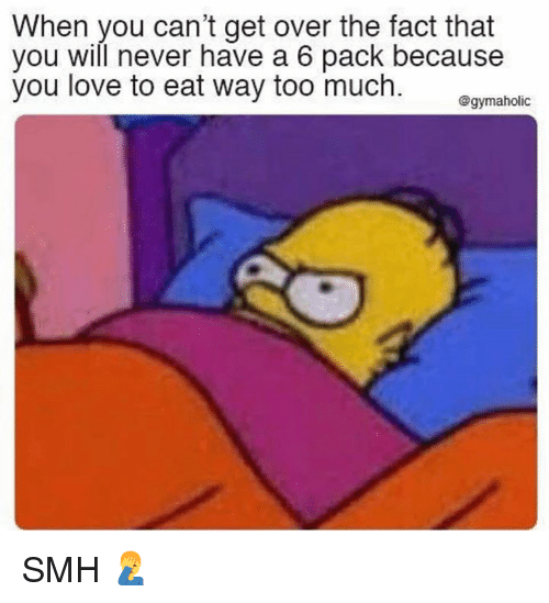 Love, Smh, and Too Much: When you can't get over the fact that  you will never have a 6 pack because  you love to eat way too much. gmaholc SMH 🤦♂️