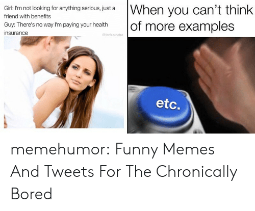 Health Insurance: When you can't think  of more examples  Girl: I'm not looking for anything serious, just a  friend with benefits  Guy: There's no way I'm paying your health  insurance  @tank.sinatra  etc. memehumor:  Funny Memes And Tweets For The Chronically Bored