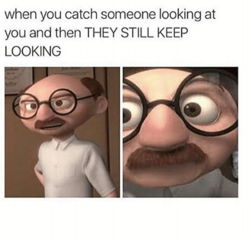 Keep Looking: when you catch someone looking at  you and then THEY STILL KEEP  LOOKING