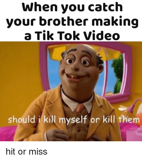 Video, Brother, and Making A: When you catch  your brother making  a Tik Tok Video  should i kil myself or kill them hit or miss