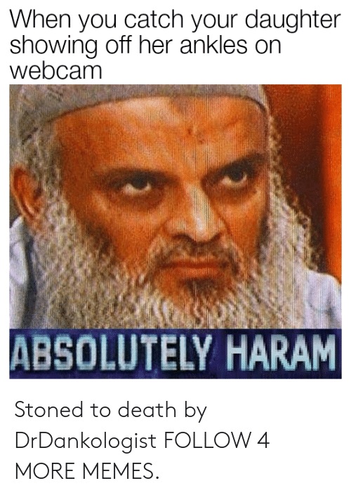 Haram: When you catch your daughter  showing off her ankles on  webcam  ABSOLUTELY HARAM Stoned to death by DrDankologist FOLLOW 4 MORE MEMES.