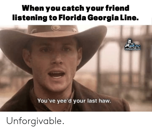 Memes, Florida, and Georgia: When you catch your friend  listening to Florida Georgia Line.  wh.nr  You've yee'd your last haw Unforgivable.