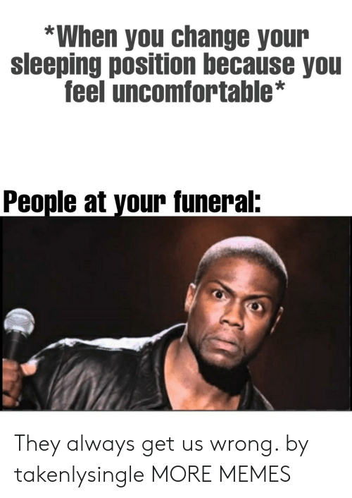 Dank, Memes, and Target: *When you change your  sleeping position because you  feel uncomfortable*  People at your funeral: They always get us wrong. by takenlysingle MORE MEMES