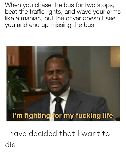 Fucking, Life, and Traffic: When you chase the bus for two stops,  beat the traffic lights, and wave your arms  like a maniac, but the driver doesn't see  you and end up missing the bus  I'm fighting for my fucking life I have decided that I want to die