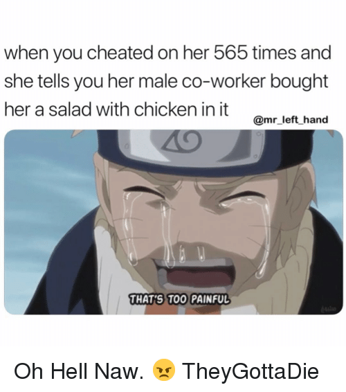 Chicken, Dank Memes, and Hell: when you cheated on her 565 times and  she tells you her male co-worker bought  her a salad with chicken init omr left hand  @mr_left hand  THAT'S TOO PAINFUL Oh Hell Naw. 😠 TheyGottaDie