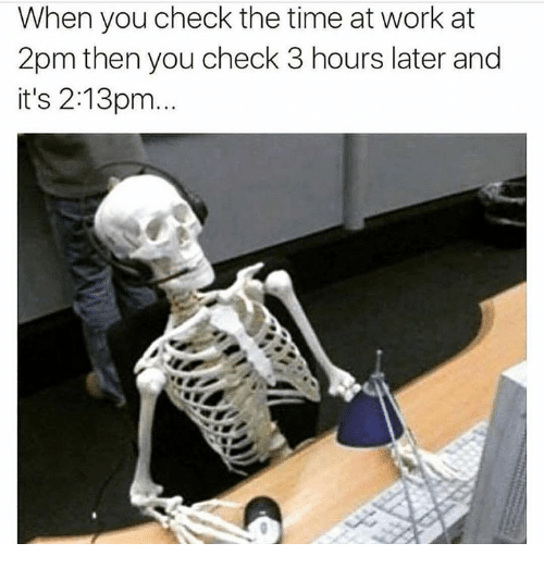 Memes, Work, and Time: When you check the time at work at  2pm then you check 3 hours later and  it's 2:13pm.