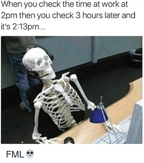 Fml, Funny, and Work: When you check the time at work at  2pm then you check 3 hours later and  it's 2:13pm... FML💀