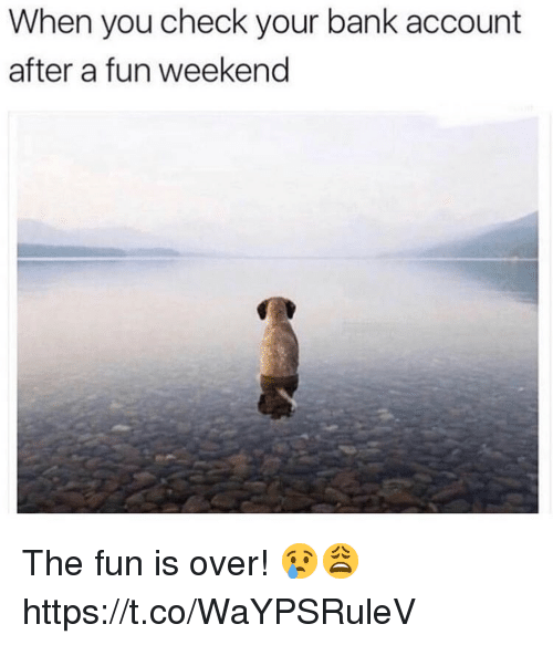 Bank, Fun, and Weekend: When you check your bank account  after a fun weekend The fun is over! 😢😩 https://t.co/WaYPSRuleV