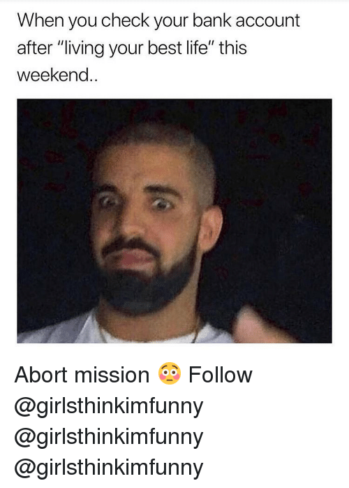 """Life, Memes, and Bank: When you check your bank account  after """"living your best life"""" this  weekend.. Abort mission 😳 Follow @girlsthinkimfunny @girlsthinkimfunny @girlsthinkimfunny"""